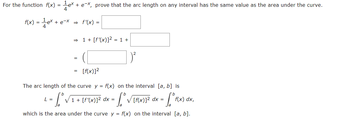 For the function f(x) = -e* + e *, prove that the arc length on any interval has the same value as the area under the curve. f(x) = e+ e~X f'(x) = | 1[f'(x)]2 = 1 = [f(x)]2 The arc length of the curve y = f(x) on the interval [a, b] is fx)12 dx = L = f(x) dx, 1 [f'(x)]2 dx = V which is the area under the curve y f(x) on the interval [a, b]