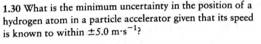 1.30 What is the minimum uncertainty in the position of a hydrogen atom in a particle accelerator given that its speed is known to within +5.0 ms-1>