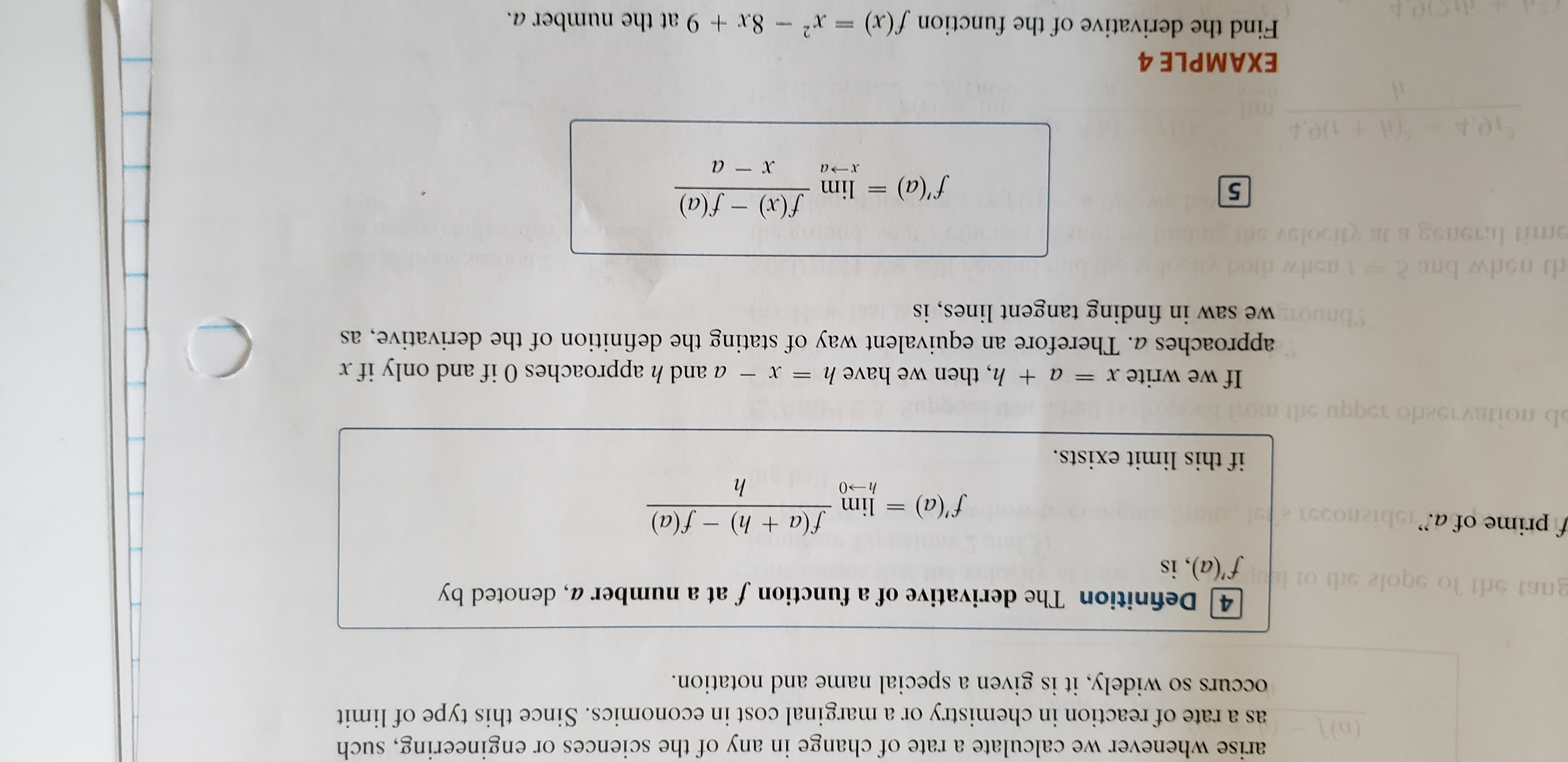 """arise whenever we calculate a rate of change in any of the sciences or engineering, such as a rate of reaction in chemistry or a marginal cost in economics. Since this type of limit occurs so widely, it is given a special name and notation. 4 Definition The derivative of a function f at a number a, denoted by f'(a), is gnsi o lo sgole orli of f prime of a.""""obiznos l f(a + h) – f(a) lim (v),f if this limit exists. ab noitsvoado 1ogqu ort moil - a and h approaches 0 if and only if x approaches a. Therefore an equivalent way of stating the definition of the derivative, as If we write xr = a + h, then we have h Sbnuon we saw in finding tangent lines, is GjoCIA omit leonog B Vlioolov UGLJ f'(a) = lim (v)f – (x)f 5. EXAMPLE 4 Find the derivative of the function f(x) = x² - 8x + 9 at the number a. %3D"""