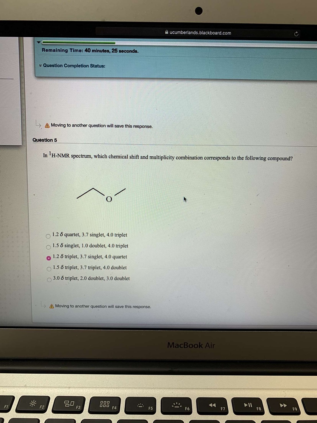 ucumberlands.blackboard.com Remaining Time: 40 minutes, 25 seconds. Question Completion Status: A Moving to another question will save this response. Question 5 In H-NMR spectrum, which chemical shift and multiplicity combination corresponds to the following compound? O1.26 quartet, 3.7 singlet, 4.0 triplet 1.5 6 singlet, 1.0 doublet, 4.0 triplet 1.26 triplet, 3.7 singlet, 4.0 quartet 1.5 6 triplet, 3.7 triplet, 4.0 doublet 3.0 6 triplet, 2.0 doublet, 3.0 doublet A Moving to another question will save this response. MacBook Air go F3 000 II F8 F1 F2 F4 F7 F9
