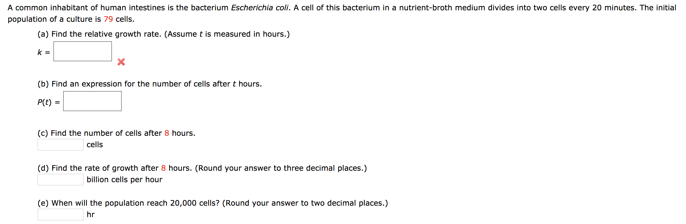 A common inhabitant of human intestines is the bacterium Escherichia coli. A cell of this bacterium in a nutrient-broth medium divides into two cells every 20 minutes. The initial population of a culture is 79 cells. (a) Find the relative growth rate. (Assume t is measured in hours.) k = (b) Find an expression for the number of cells after t hours P(t) (c) Find the number of cells after 8 hours. cells (d) Find the rate of growth after 8 hours. (Round your answer to three decimal places.) billion cells per hour (e) When will the population reach 20,000 cells? (Round your answer to two decimal places.) hr