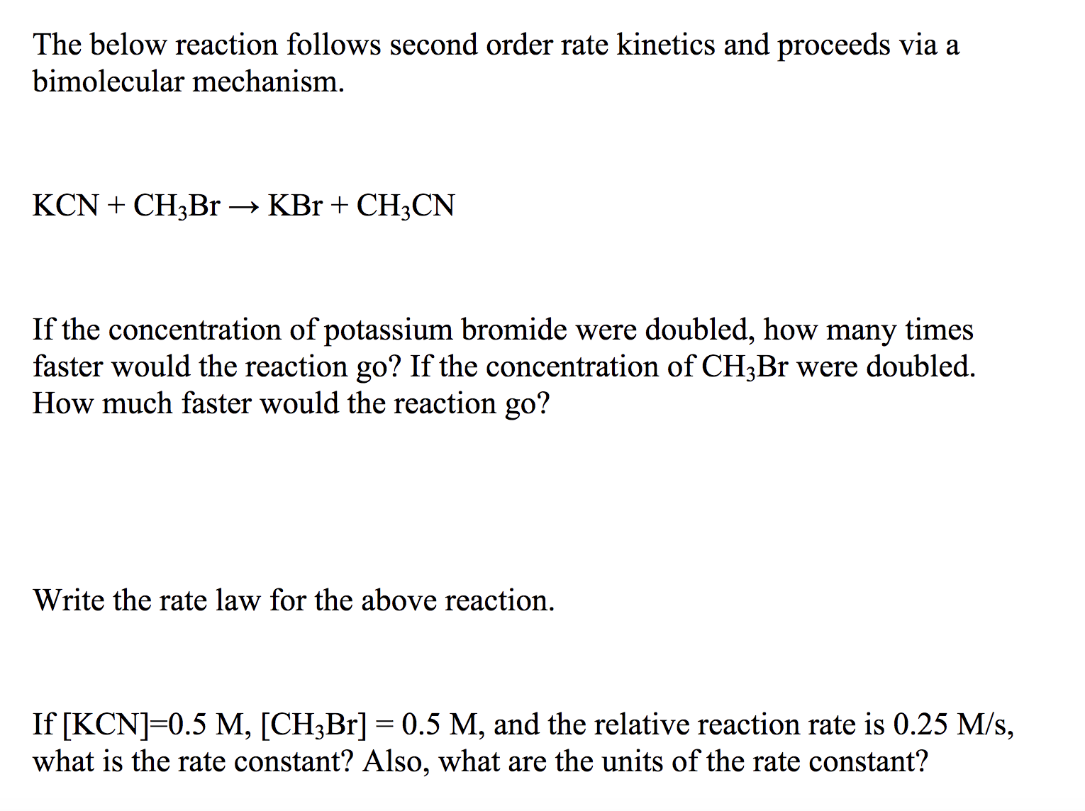 The below reaction follows second order rate kinetics and proceeds via a bimolecular mechanism. KCNCH3B1 -» KBr + CH3CN If the concentration of potassium bromide were doubled, how many times faster would the reaction go? If the concentration of CH3Br were doubled. How much faster would the reaction go? Write the rate law for the above reaction. If [KCN] 0.5 M, [CH3Br] 0.5 M, and the relative reaction rate is 0.25 M/s, what is the rate constant? Also, what are the units of the rate constant?
