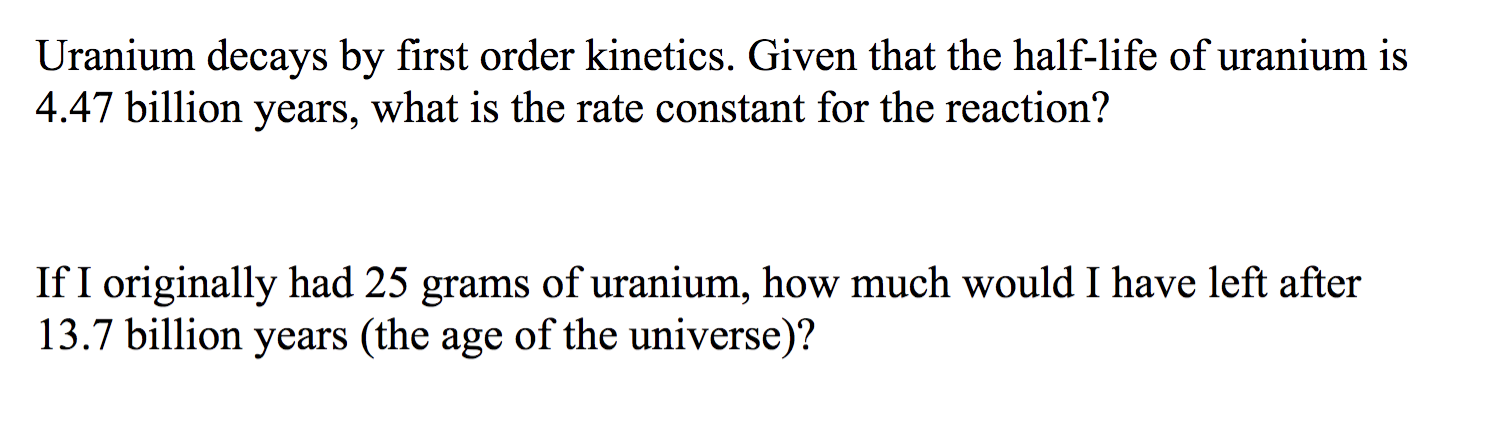 Uranium decays by first order kinetics. Given that the half-life of uranium is 4.47 billion years, what is the rate constant for the reaction? If I originally had 25 grams of uranium, how much would I have left after 13.7 billion years (the age of the universe)?