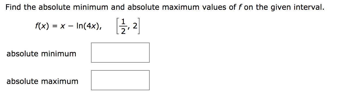 Find the absolute minimum and absolute maximum values of f on the given interval. f(x) = x - In(4x), 2 absolute minimum absolute maximum