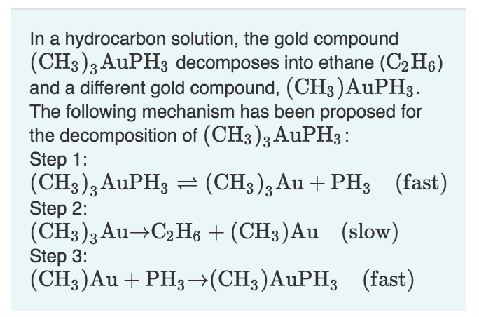 In a hydrocarbon solution, the gold compound (CH3)3 AuPH3 decomposes into ethane (C2 H6) and a different gold compound, (CH3)AUPH3 The following mechanism has been proposed for the decomposition of (CH3)3 AuPH3 Step 1: (CH3)3AuPH3 (CH3)3Au + PH3 (fast) Step 2: (CH3)3 Au- C2 He (CH3)Au (slow) Step 3: (CH3)Au PH3(CH3)AuPH3(fast) TL