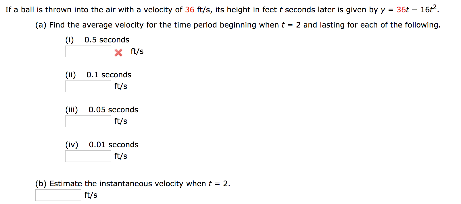 16t2. If a ball is thrown into the air with a velocity of 36 ft/s, its height in feet t seconds later is given by y 36t = (a) Find the average velocity for the time period beginning when t 2 and lasting for each of the following. (i) 0.5 seconds ft/s (ii) 0.1 seconds ft/s (iii 0.05 seconds ft/s (iv) 0.01 seconds ft/s (b) Estimate the instantaneous velocity when t 2. = ft/s
