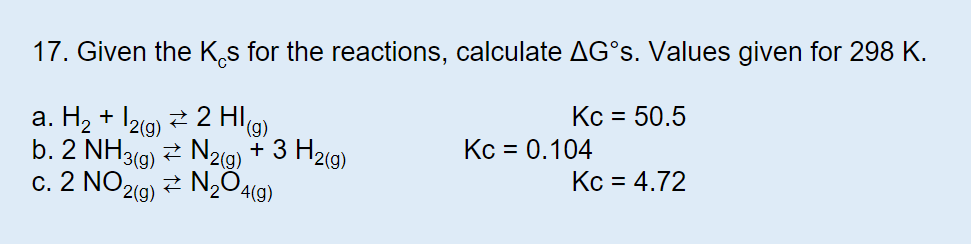 17. Given the Ks for the reactions, calculate AG°S. Values given for 298 K. Kc 50.5 a. H2+ 12g)2 H) b. 2 NH3(g)N2(9) + 3 H2(g) c. 2 NO 2(g) Kc 0.104 Kc 4.72 N204(g)