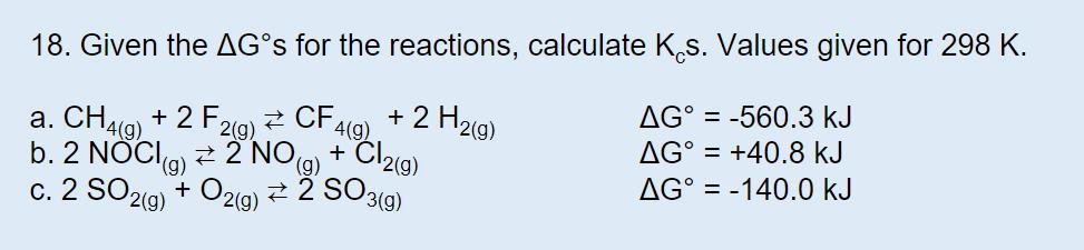 18. Given the AG°S for the reactions, calculate Ks. Values given for 298 K AG° -560.3 kJ 2 H2(g) a. CH4(g)+2 F2(g) 4(g) 2 NO)Cl2(g) 2 SO3() AG° +40.8 kJ b. 2 NOC (g) AG° = -140.0 kJ c. 2 SO2(g) O2(g)