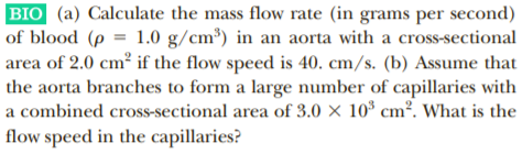 BIO (a) Calculate the mass flow rate (in grams per second) of blood (p = 1.0 g/cm³) in an aorta with a cross-sectional area of 2.0 cm² if the flow speed is 40. cm/s. (b) Assume that the aorta branches to form a large number of capillaries with a combined cross-sectional area of 3.0 × 10* cm². What is the |flow speed in the capillaries?