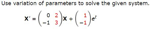 Use variation of parameters to solve the given system. 0 2 1 X + et X' = -1 3 -1