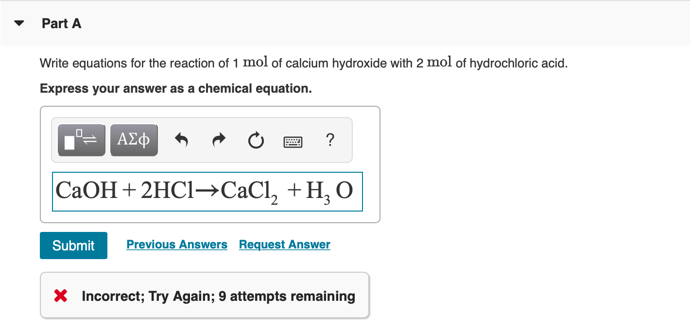 Part A Write equations for the reaction of 1 mol of calcium hydroxide with 2 mol of hydrochloric acid. Express your answer as a chemical equation. ΑΣφ СаОН + 2HC1—СаCI, + H, о Previous Answers Request Answer Submit Incorrect; Try Again; 9 attempts remaining