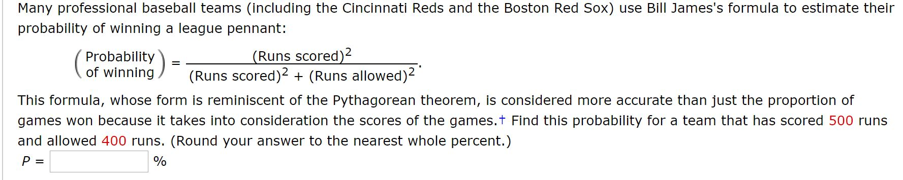 Many professional baseball teams (including the Cincinnati Reds and the Boston Red Sox) use Bill James's formula to estimate their probability of winning a league pennant: (Runs scored)2 (Runs scored)2 + (Runs allowed)2 Probability) of winning This formula, whose form is reminiscent of the Pythagorean theorem, is considered more accurate than just the proportion of games won because it takes into consideration the scores of the games.t Find this probability for a team that has scored 500 runs and allowed 400 runs. (Round your answer to the nearest whole percent.)