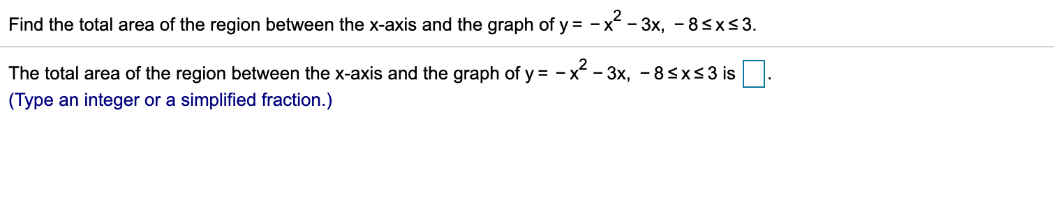 -x^ -3x, - 8<xs 3 Find the total area of the region between the x-axis and the graph of y The total area of the region between the x-axis and the graph of y - x -3x, -8sxs3 is (Type an integer or a simplified fraction.)