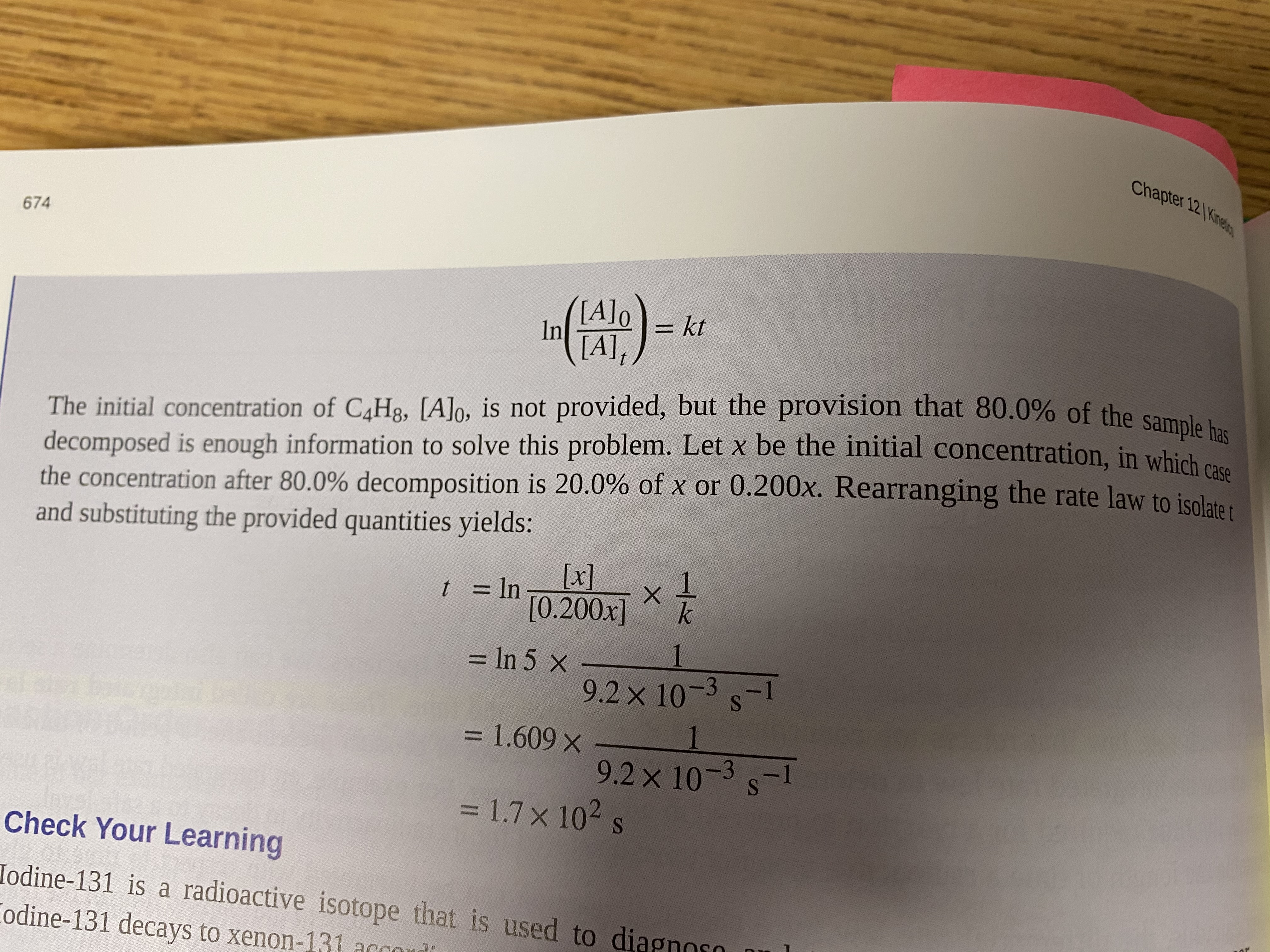 Chapter 12 Kine 674 () [A]o = kt %3D In [A], The initial concentration of C4H3, [A]o, is not provided, but the provision that 80.0% of the sample h decomposed is enough information to solve this problem. Let x be the initial concentration. in which e the concentration after 80.0% decomposition is 20.0% of x or 0.200x. Rearranging the rate law to isolata . and substituting the provided quantities yields: [x] [0.200x] t = ln %3D = In 5 x 1 %3D 9.2x 10-3 s-1 = 1.609 x 1 %D 9.2 x 10-3 s-1 = 1.7x 102 s %3D Check Your Learning Iodine-131 is a radioactive isotope that is used to dia Codine-131 decays to xenon-131