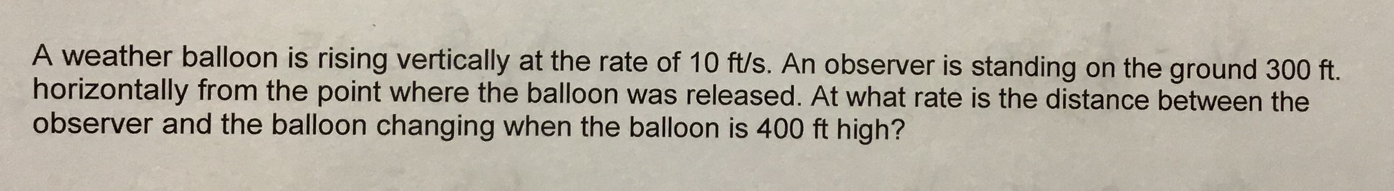 A weather balloon is rising vertically at the rate of 10 ft/s. An observer is standing on the ground 300 ft. horizontally from the point where the balloon was released. At what rate is the distance between the observer and the balloon changing when the balloon is 400 ft high?