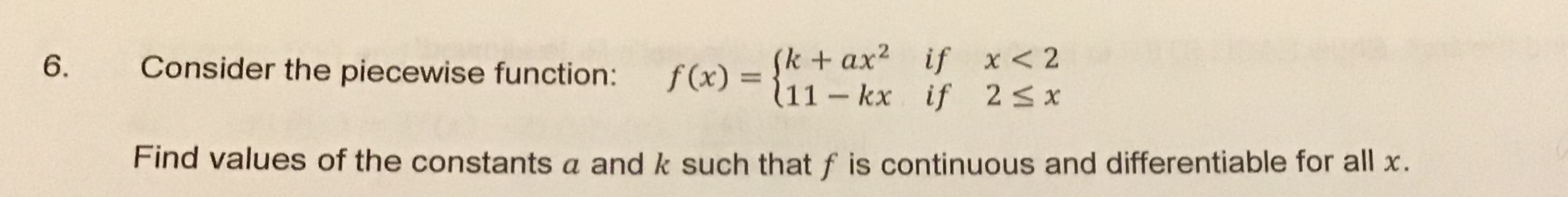 (kax if x<2 f(x)=11- kx if 2s x Consider the piecewise function: 6. Find values of the constants a and k such that f is continuous and differentiable for all x.