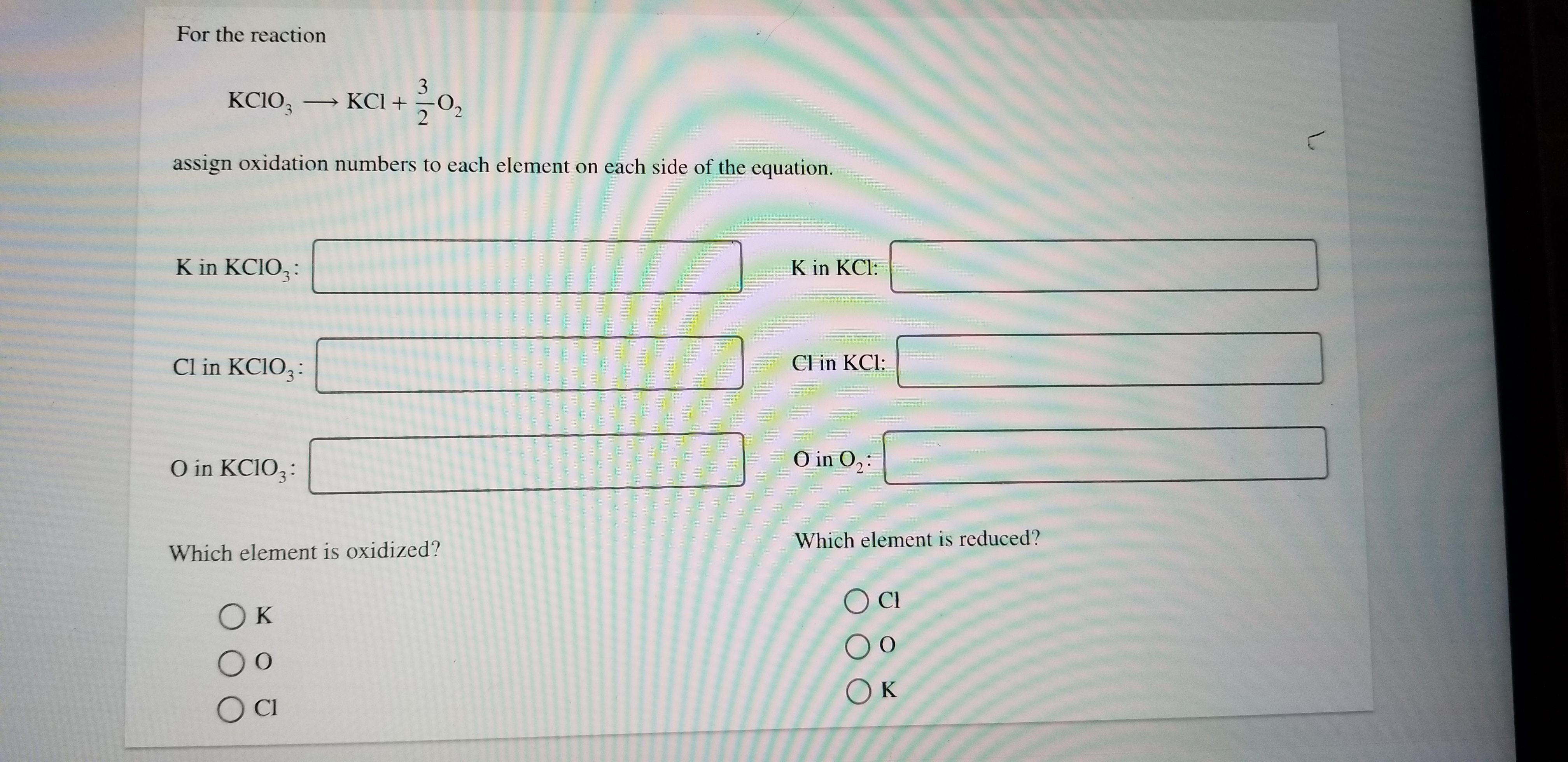For the reaction 3 KCIO3 KCI 2 assign oxidation numbers to each element on each side of the equation. K in KCIO3 K in KCl: Cl in KCIO3 Cl in KCl: O in O2 O in KCIO3 Which element is reduced? Which element is oxidized? Cl Ок Ок OC L