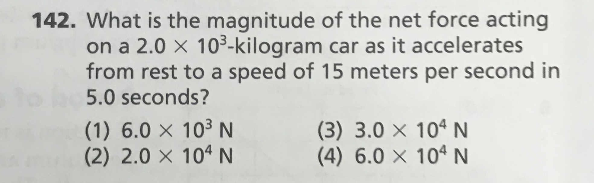 142. What is the magnitude of the net force acting on a 2.0 × 10³-kilogram car as it accelerates from rest to a speed of 15 meters per second in 5.0 seconds? to (1) 6.0 × 10³ N (2) 2.0 × 10ª N (3) 3.0 × 10ªN (4) 6.0 × 10ª N