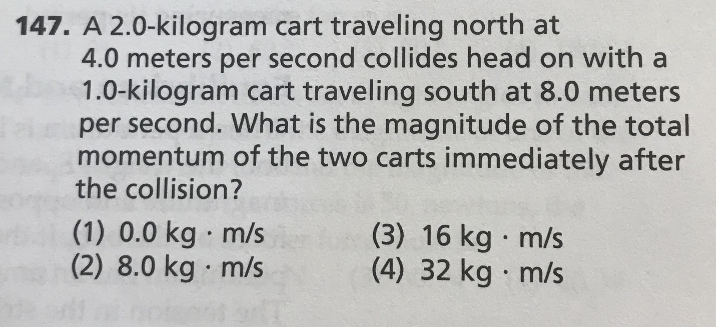 147. A 2.0-kilogram cart traveling north at 4.0 meters per second collides head on with a 1.0-kilogram cart traveling south at 8.0 meters iper second. What is the magnitude of the total momentum of the two carts immediately after the collision? (1) 0.0 kg m/s (2) 8.0 kg · m/s (3) 16 kg m/s (4) 32kg m/s