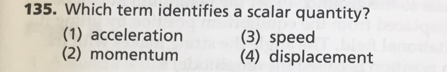135. Which term identifies a scalar quantity? (1) acceleration (2) momentum (3) speed (4) displacement