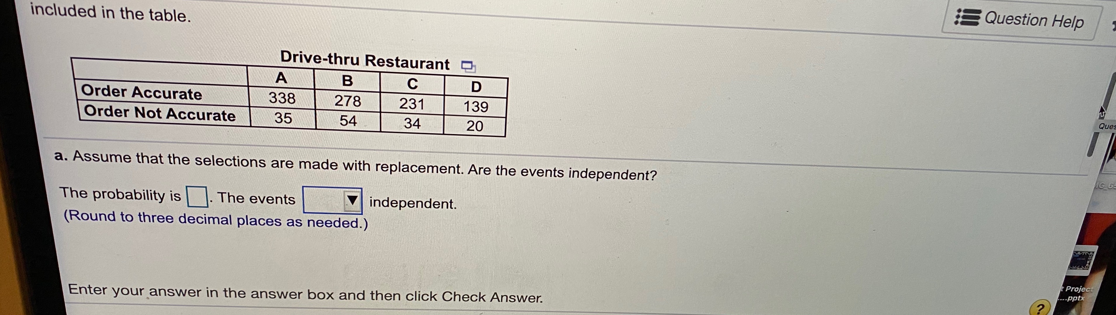 E Question Help included in the table. Drive-thru Restaurant O в Order Accurate 338 278 231 139 Ques Order Not Accurate 35 54 34 20 a. Assume that the selections are made with replacement. Are the events independent? AG 6 The probability is The events independent. (Round to three decimal places as needed.) tProject ....pptx Enter your answer in the answer box and then click Check Answer.