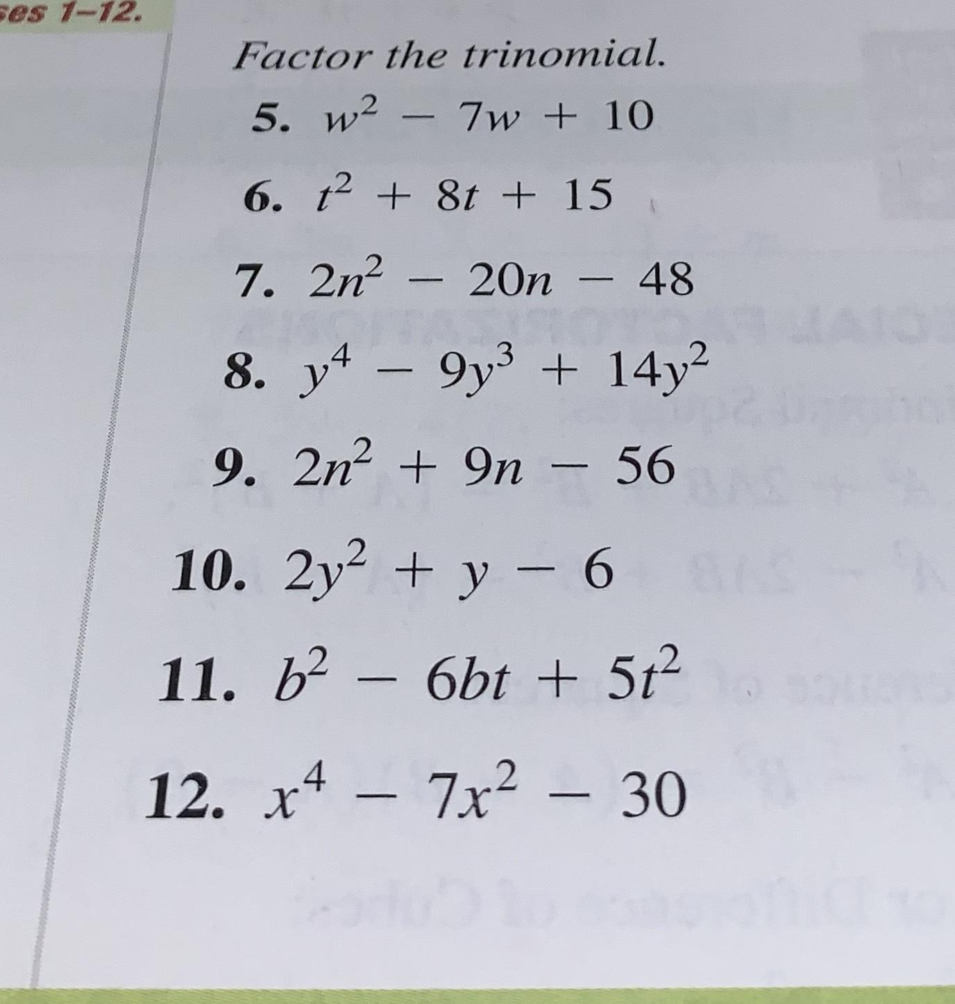 ses 1-12. Factor the trinomial. 5. w2 7w+10 6. t 8t + 15 7. 2n- 20n - 48 8. y-9y3 14y2 9. 2n 9n - 56 10. 2y y 6 11. b2- 6bt +5t2 7x2-30 12. х4