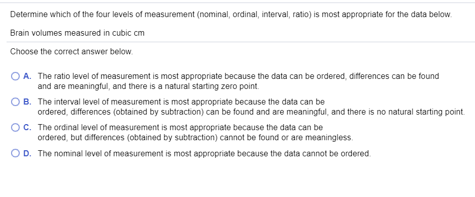 Determine which of the four levels of measurement (nominal, ordinal, interval, ratio) is most appropriate for the data below. Brain volumes measured in cubic cm Choose the correct answer below. A. The ratio level of measurement is most appropriate because the data can be ordered, differences can be found and are meaningful, and there is a natural starting zero point. O B. The interval level of measurement is most appropriate because the data can be ordered, differences (obtained by subtraction) can be found and are meaningful, and there is no natural starting point. C. The ordinal level of measurement is most appropriate because the data can be ordered, but differences (obtained by subtraction) cannot be found or are meaningless. O D. The nominal level of measurement is most appropriate because the data cannot be ordered.