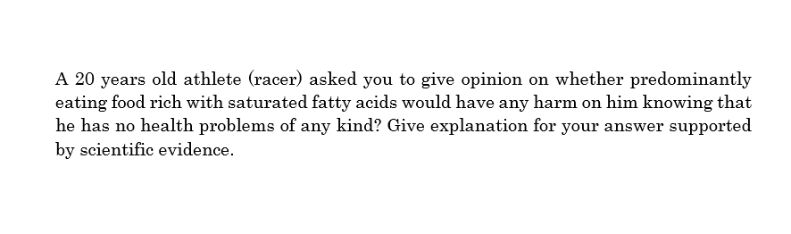 A 20 years old athlete (racer) asked you to give opinion on whether predominantly eating food rich with saturated fatty acids would have any harm on him knowing that he has no health problems of any kind? Give explanation for your answer supported by scientific evidence.
