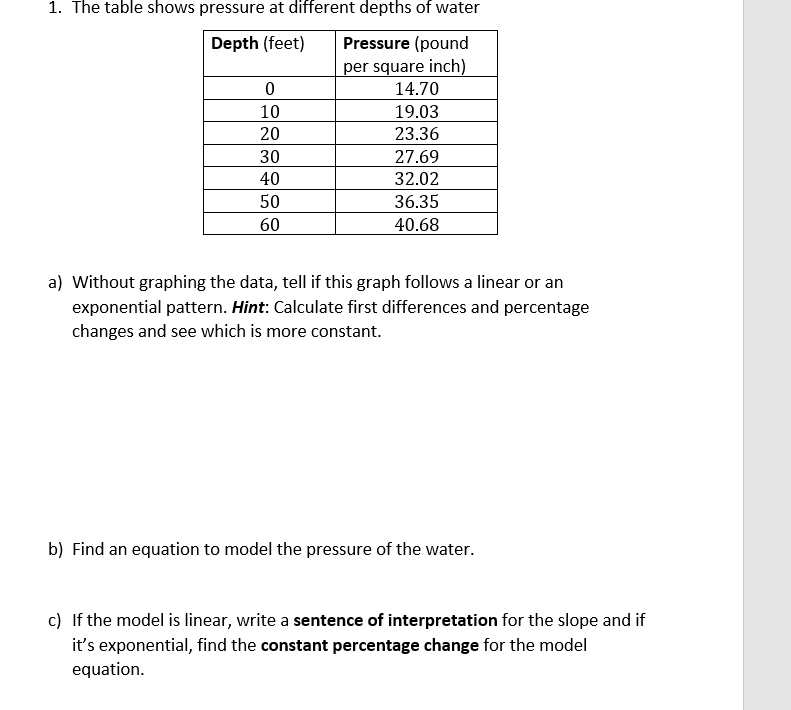 1. The table shows pressure at different depths of water Pressure (pound Depth (feet) per square inch) 14.70 0 19.03 10 23.36 20 30 27.69 40 32.02 50 36.35 60 40.68 a) Without graphing the data, tell if this graph follows a linear or an exponential pattern. Hint: Calculate first differences and percentage changes and see which is more constant. b) Find an equation to model the pressure of the water. c) If the model is linear, write a sentence of interpretation for the slope and if it's exponential, find the constant percentage change for the model equation