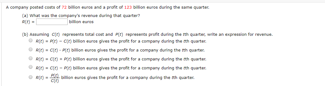 A company posted costs of 72 billion euros and a profit of 123 billion euros during the same quarter (a) What was the company's revenue during that quarter? billion euros R(t) (b) Assuming C(t) represents total cost and P(t) represents profit during the tth quarter, write an expression for revenue. R(t) P(t)- C(t) billion euros gives the profit for a company during the tth quarter. C(t) P(t) billion euros gives the profit for a company during the tth quarter. R(t) R(t) C(t)+ P(t) billion euros gives the profit for a company during the tth quarter. R(t) C(t) P(t) billion euros gives the profit for a company during the tth quarter. billion euros gives the profit for a company during the tth quarter. C(t) R(t)