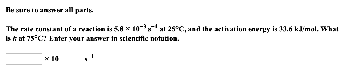 Be sure to answer all parts. The rate constant of a reaction is 5.8 × 10¯³ s at 25°C, and the activation energy is 33.6 kJ/mol. What is k at 75°C? Enter your answer in scientific notation. x 10 s1