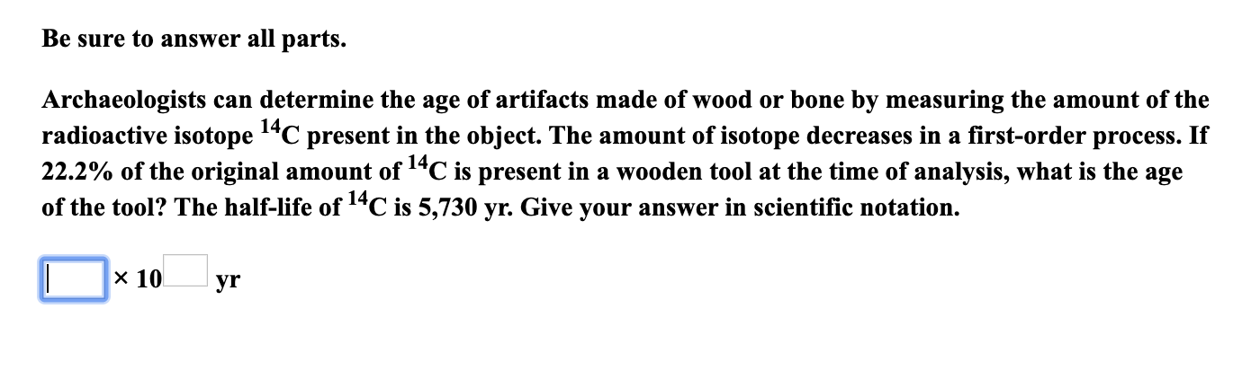 """Be sure to answer all parts. Archaeologists can determine the age of artifacts made of wood or bone by measuring the amount of the radioactive isotope 1""""C present in the object. The amount of isotope decreases in a first-order process. If 22.2% of the original amount of 14C is present in a wooden tool at the time of analysis, what is the age of the tool? The half-life of 14C is 5,730 yr. Give your answer in scientific notation. 14, x 10 yr"""