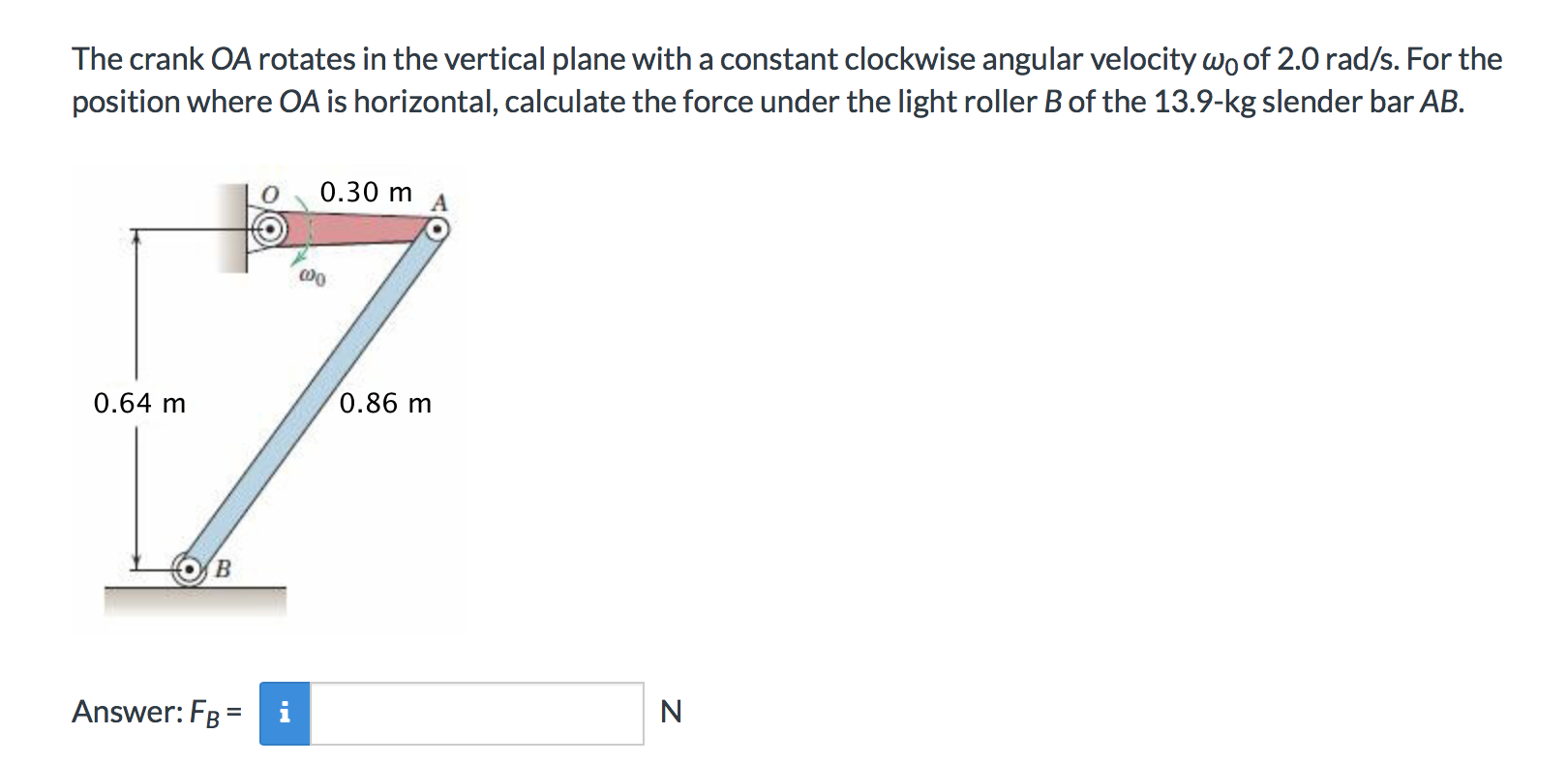 The crank OA rotates in the vertical plane with a constant clockwise angular velocity wo of 2.0 rad/s. For the position where OA is horizontal, calculate the force under the light roller B of the 13.9-kg slender bar AB. 0.30 m 0.86 m 0.64 m Answer: FB N i