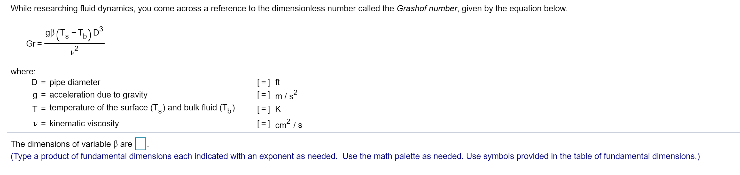 While researching fluid dynamics, you come across a reference to the dimensionless number called the Grashof number, given by the equation below. gf (T,-To) D S Gr = where: ] ft ]m/ s D pipe diameter acceleration due to gravity g temperature of the surface (Ts) and bulk fluid (T) T K cm2 s v = kinematic viscosity The dimensions of variable B are (Type a product of fundamental dimensions each indicated with an exponent as needed. Use the math palette as needed. Use symbols provided in the table of fundamental dimensions.)