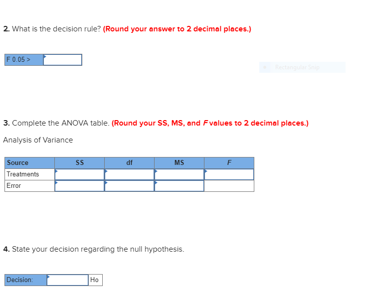 2. What is the decision rule? (Round your answer to 2 decimal places.) F 0.05> Rectangular Snip 3. Complete the ANOVA table. (Round your SS, MS, and Fvalues to 2 decimal places.) Analysis of Variance Source Treatments Error SS df MS F 4. State your decision regarding the null hypothesis. Decision: Но