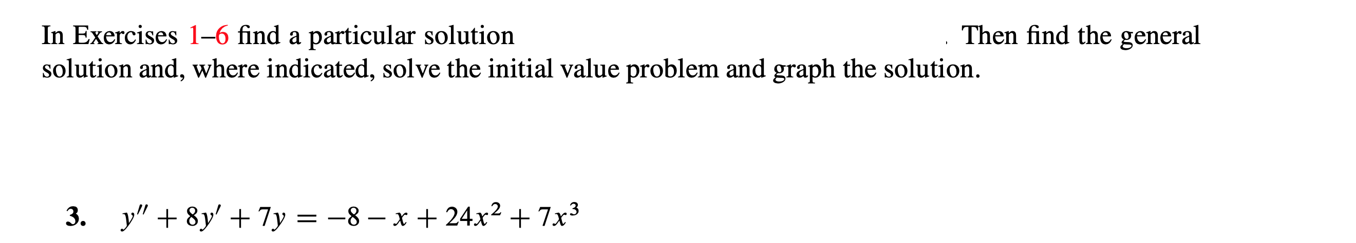 """Then find the general In Exercises 1-6 find a particular solution solution and, where indicated, solve the initial value problem and graph the solution. -8 - x + 24x2 + 7x3 y""""8y7y _"""
