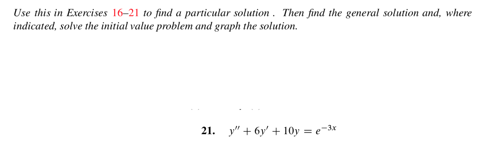 """Use this in Exercises 16-21 to find a particular solution . Then find the general solution and, where indicated, solve the initial value problem and graph the solution у"""" + 6у + 10у — е-3х 21."""