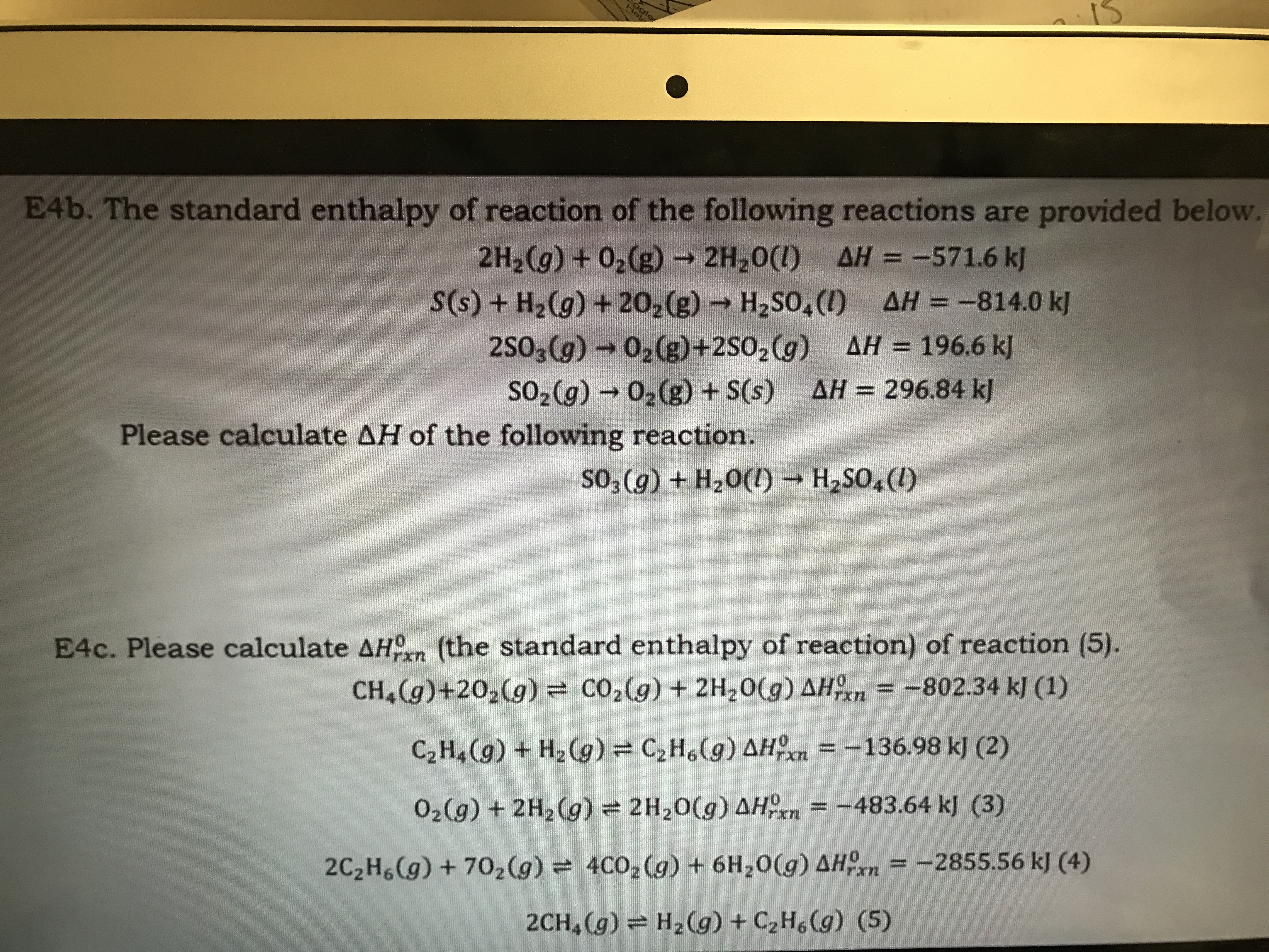 Hol E4b. The standard enthalpy of reaction of the following reactions are provided below. 2H2(g) +02(g)2H20(I) AH = -571.6 kj S(s)+ H2(g) +202(g) H2SO4() AH-814.0 k] 2SO3(g) 02(g)+2SO2 (g) AH 196.6 k SO2(g) 02(g) +S(s) AH = 296.84 kJ Please calculate AH of the following reaction. so3 (g) + H20() H2SO,(I) E4c. Please calculate AH (the standard enthalpy of reaction) of reaction (5). CH&(g)+202(g) = CO2(g) + 2H20(g) AHn -802.34 kJ (1) =-136.98 k] (2) C2H4(g)+H2(g) = C2H6(g) AHOn =-483.64 kl (3) O2(g) + 2H2(g) = 2H20(g) AH 4C02(g) + 6H20(g) AHOn = -2855.56 kJ (4) 2C2H6(g) +702(g) H2(g) +C2H6(g) (5) 2CH (g)