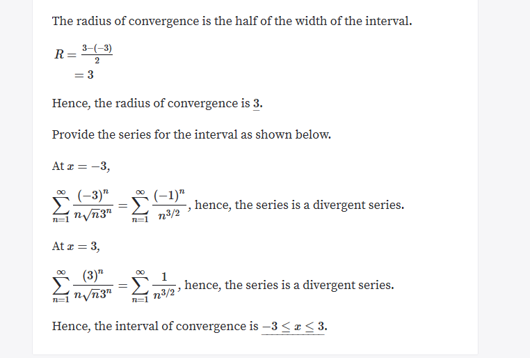 "The radius of convergence is the half of the width of the interval 3-3) 2 =3 Hence, the radius of convergence is 3. Provide the series for the interval as shown below. At 3 Σ (-3)"" n/n3"" OO (1)"" -, hence, the series is a divergent series. n3/2 n=1 = 3 At (3)"" Σ. OO OO 1 hence, the series is a divergent series. nvn3"" n3/2 Hence, the interval of convergence is -3 < x < 3."