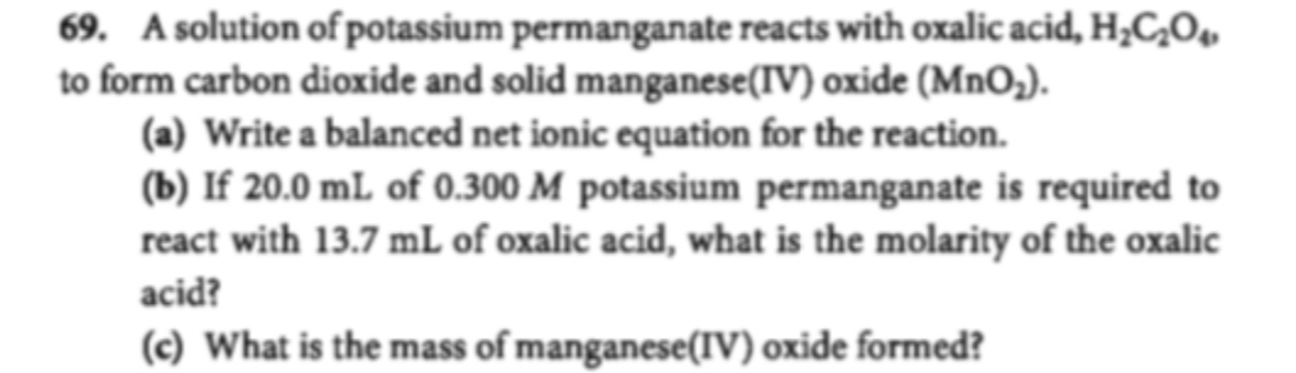 69. A solution of potassium permanganate reacts with oxalic acid, H2C20 to form carbon dioxide and solid manganese (IV) oxide (MnO2). (a) Write a balanced net ionic equation for the reaction (b) If 20.0 mL of 0.300 M potassium permanganate is required to react with 13.7 mL of oxalic acid, what is the molarity of the oxalic acid? (c) What is the mass of manganese(IV) oxide formed?