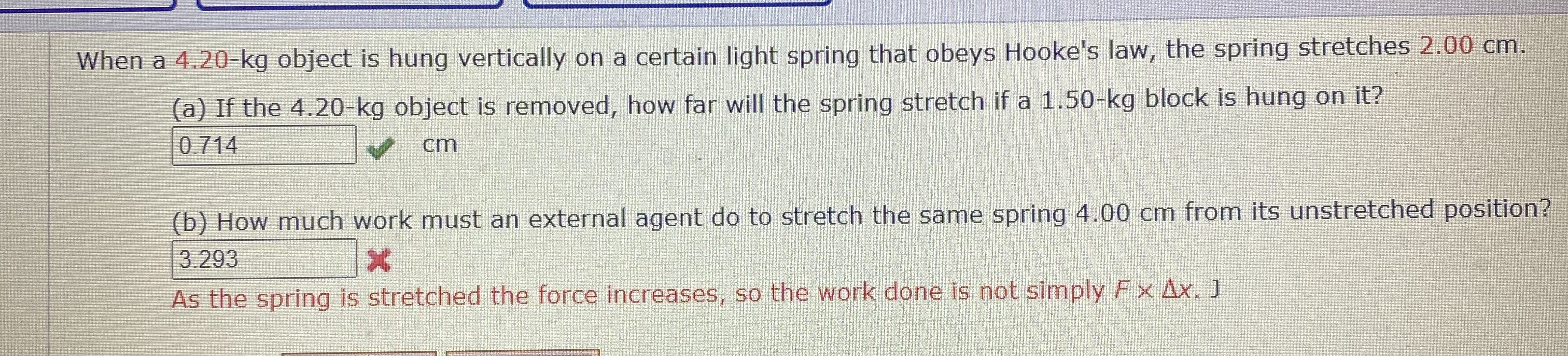 When a 4.20-kg object is hung vertically on a certain light spring that obeys Hooke's law, the spring stretches 2.00 cm. (a) If the 4.20-kg object is removed, how far will the spring stretch if a 1.50-kg block is hung on it? 0.714 cm (b) How much work must an external agent do to stretch the same spring 4.00 cm from its unstretched position? 3.293