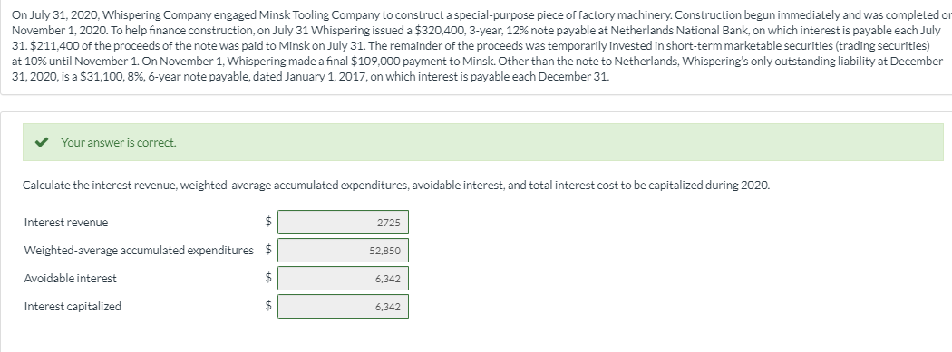 On July 31, 2020, Whispering Company engaged Minsk Tooling Company to construct a special-purpose piece of factory machinery. Construction begun immediately and was completed or November 1, 2020. To help finance construction, on July 31 Whispering issued a $320,400, 3-year, 12% note payable at Netherlands National Bank, on which interest is payable each July 31.$211,400 of the proceeds of the note was paid to Minsk on July 31. The remainder of the proceeds was temporarily invested in short-term marketable securities (trading securities) at 10% until November 1. On November 1, Whispering made a final $109,000 payment to Minsk. Other than the note to Netherlands, Whispering's only outstanding liability at December 31, 2020, is a $31,100, 8 % , 6-year note payable, dated January 1, 2017, on which interest is payable each December 31. Your answer is correct. Calculate the interest revenue, weighted-average accumulated expenditures, avoidable interest, and total interest cost to be capitalized during 2020. $ Interest revenue 2725 Weighted-average accumulated expenditures $ 52,850 Avoidable interest 6,342 Interest capitalized 6,342