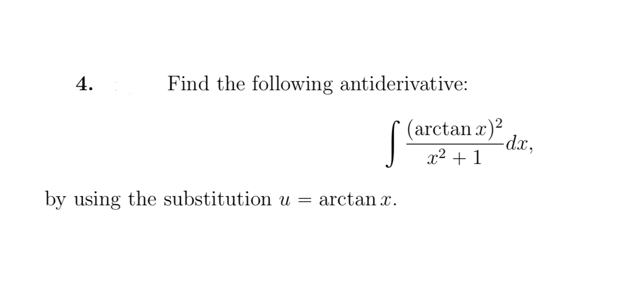 Find the following antiderivative: 4. /(arctan r) dx, by using the substitution u = arctan x