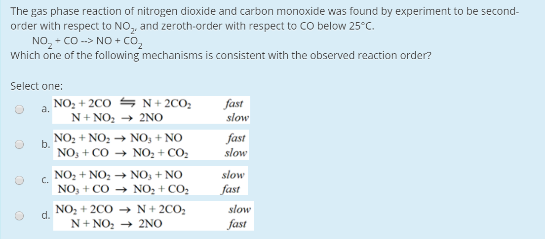 The gas phase reaction of nitrogen dioxide and carbon monoxide was found by experiment to be second- order with respect to NO,, and zeroth-order with respect to CO below 25°C. NO, + CO --> NO + CO, Which one of the following mechanisms is consistent with the observed reaction order? Select one: NO2 + 2CO S N+ 2CO2 a. fast slow N+ NO, → 2NO NO2 + NO2 → NO3 + NO fast slow b. NO3 + CÓ → NO2 + CO2 NO2 + NO2 → NO3 + NO slow C. NO3 + CO → NO2 + CO2 fast NO2 + 2CO –→ N+2CO2 slow d. N+ NO, → 2NO fast