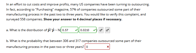 """In an effort to cut costs and improve profits, many US companies have been turning to outsourcing. In fact, according to """"Purchasing"""" magazine, 57% of companies outsourced some part of their manufacturing process in the past two to three years. You would like to verify this complaint, and surveyed 558 companies. Show your answer to 4 decimal places if necessary. a. What is the distribution of p? p - N( 0.57 0.0210 b. What is the probability that between 306 and 317 companies outsourced some part of their manufacturing process in the past two or three years? 0"""
