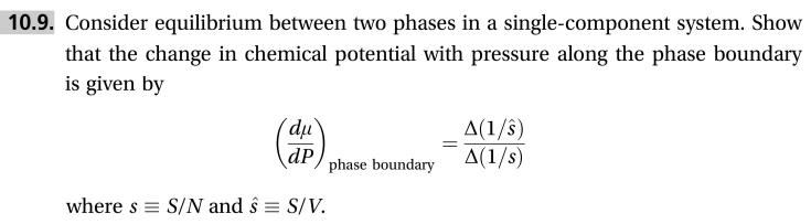 10.9. Consider equilibrium between two phases in a single-component system. Show that the change in chemical potential with pressure along the phase boundary is given by du dP phase boundary A(1/3) A(1/s) where s S/N and s S/V