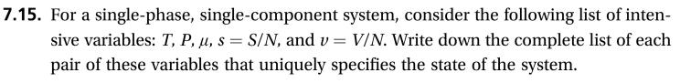 7.15. For a single-phase, single-component system, consider the following list of inten sive variables: T, P, u, s S/N, and v V/N. Write down the complete list of each pair of these variables that uniquely specifies the state of the system.