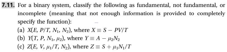 7.11. For a binary system, classify the following incomplete (meaning that not enough information is provided to completely as fundamental, not fundamental, or specify the function): (a) X(E, P/T, Ni, N2), where X S - PV/T (b) Y(T, P, N, 2), where Y A H2N2 (c) Z(E, V, u/T, N2), where Z S+N/T
