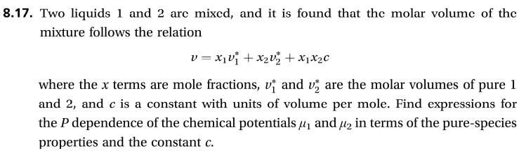 8.17. Two liquids 1 and 2 arc mixcd, and it is found that the molar volumc of the mixture follows the relation vxix2vz x1x2c and v are the molar volumes of pure 1 where the x terms are mole fractions, and 2, and c is a constant with units of volume per mole. Find expressions for the P dependence of the chemical potentials and in terms of the pure-species properties and the constant c.