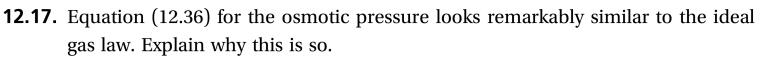 12.17. Equation (12.36) for the osmotic pressure looks remarkably similar to the ideal gas law. Explain why this is so.